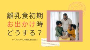 いくらちゃんの離乳食日記③ 初期のお出かけ編