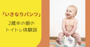 2歳半のトイトレを「いきなりパンツ」でやってみた体験談