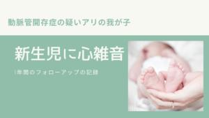出産して入院中、新生児に心雑音が聞こえますと言われた【動脈管開存症】