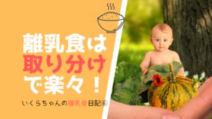 いくらちゃんの離乳食日記⑥モグモグ中期も食べむらに悩む